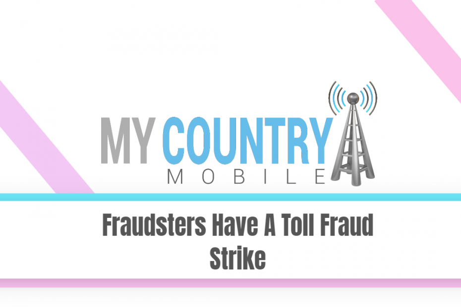Fraudsters Have A Toll Fraud Strike - My Country Mobile