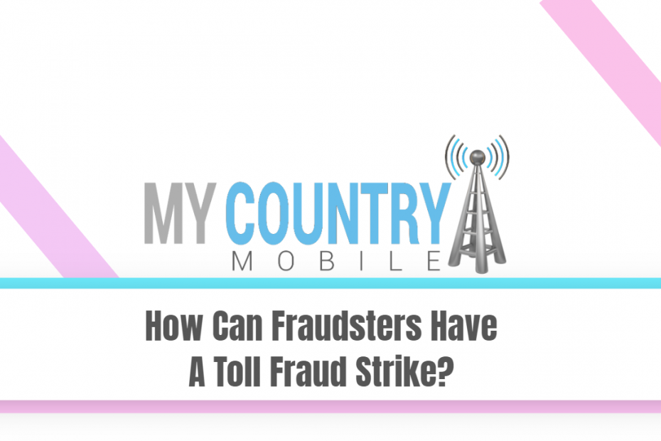 How Can Fraudsters Have A Toll Fraud Strike? - My Country Mobile